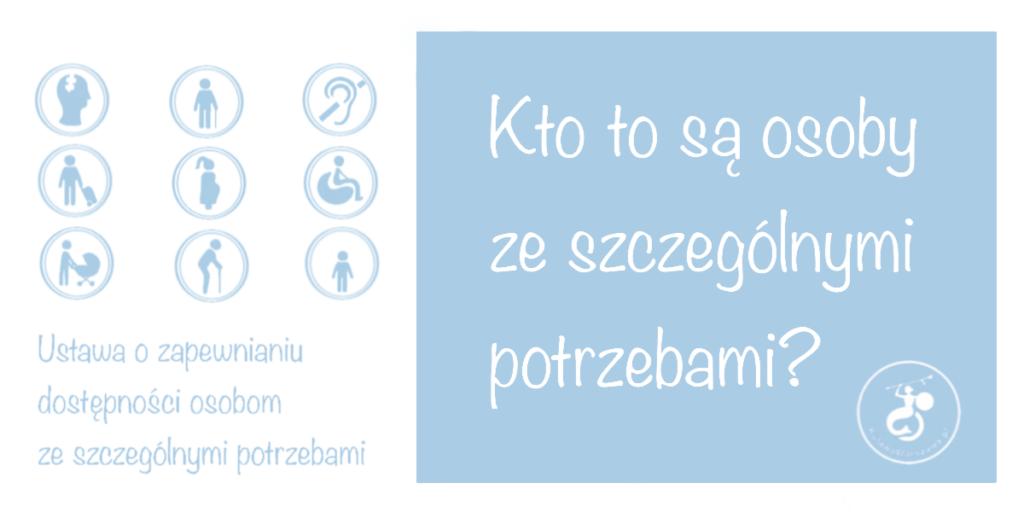 biało-niebieska grafika. Piktogramy oznaczające osoby z niepełnosprawnością intelektualną, wzroku, słuchu,kobiety w ciąży, osoby z walizką ma kółeczkach, na wózku, z wózkiem dziecięcym, starszą i niską. Napis Kto to są osoby ze szczególnymi potrzebami? Ustawa o zapewnianiu dostępności osobom ze szczególnymi potrzebami.